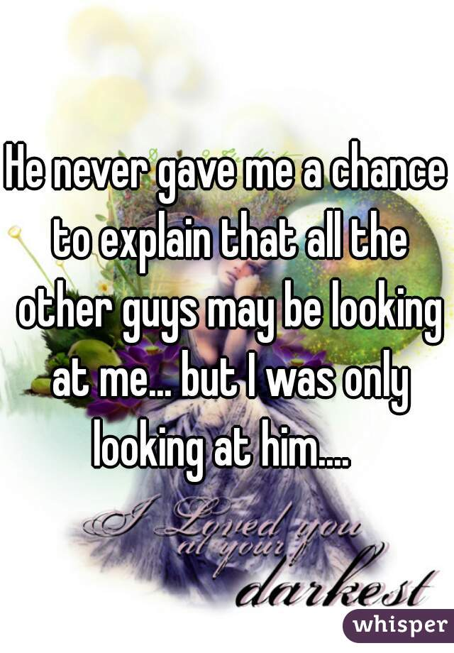 He never gave me a chance to explain that all the other guys may be looking at me... but I was only looking at him....