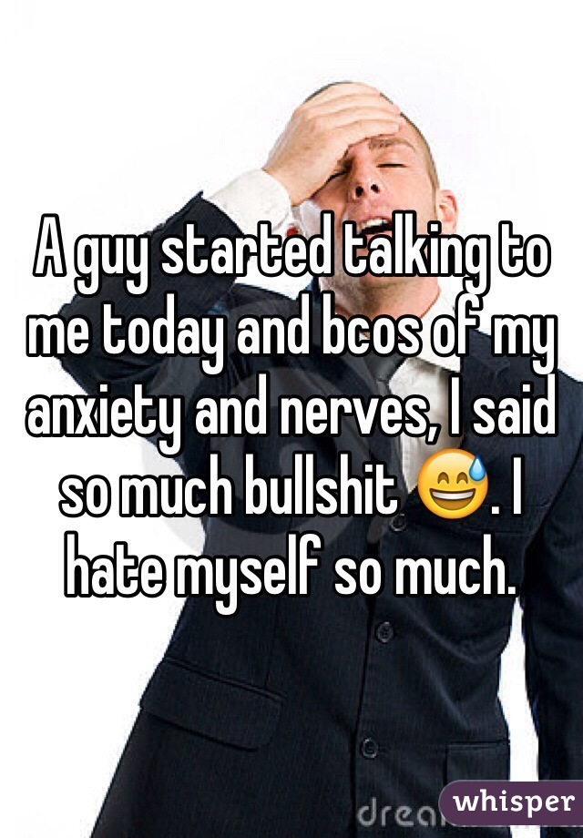 A guy started talking to me today and bcos of my anxiety and nerves, I said so much bullshit 😅. I hate myself so much.