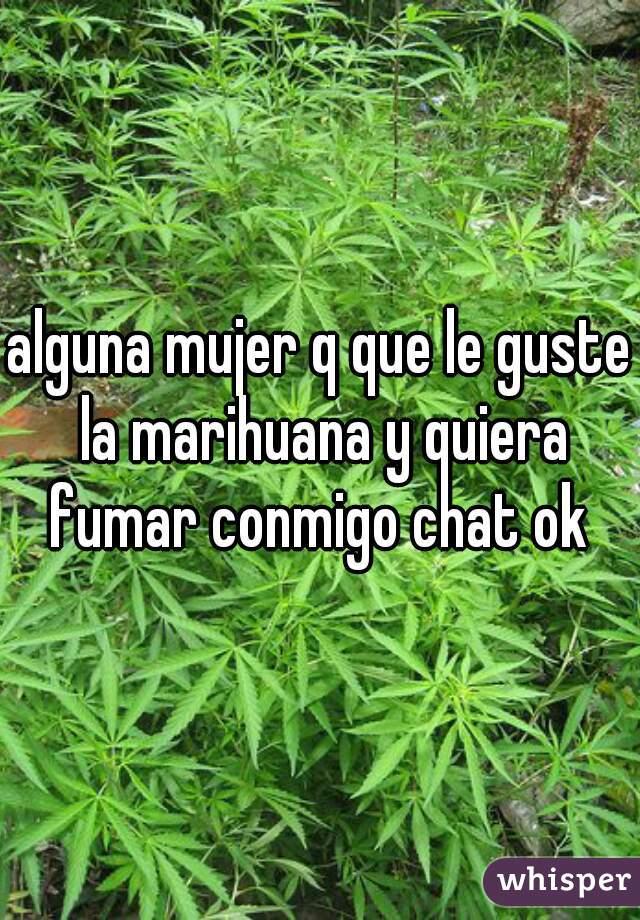alguna mujer q que le guste la marihuana y quiera fumar conmigo chat ok
