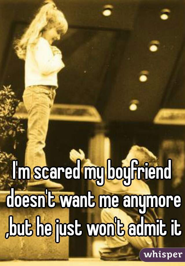I'm scared my boyfriend doesn't want me anymore ,but he just won't admit it