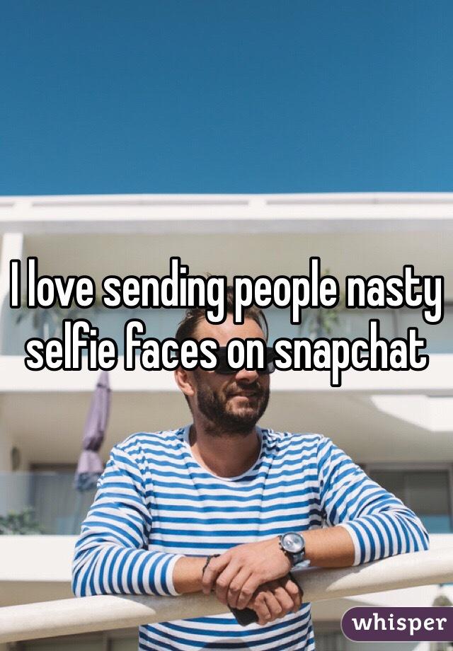 I love sending people nasty selfie faces on snapchat
