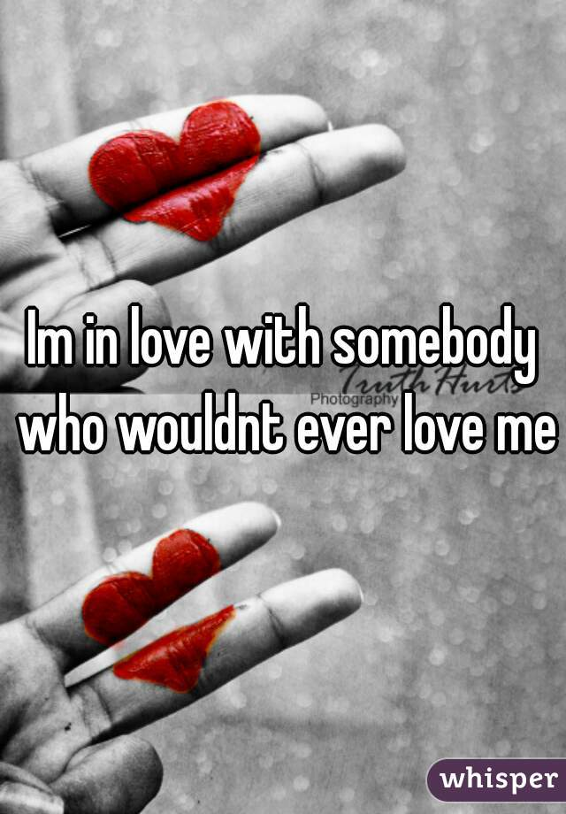 Im in love with somebody who wouldnt ever love me