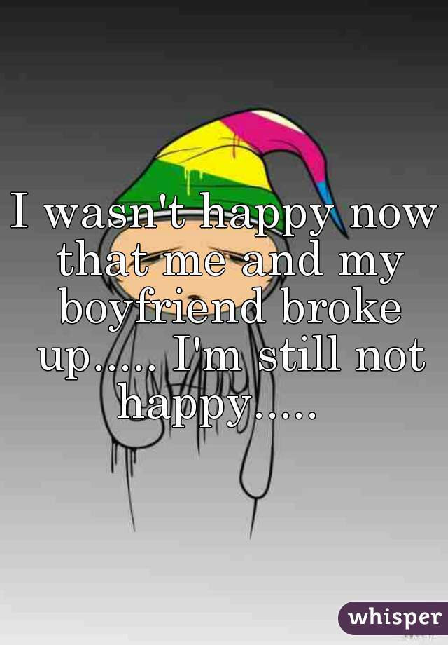 I wasn't happy now that me and my boyfriend broke up..... I'm still not happy.....