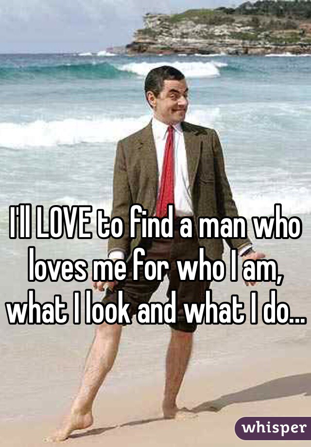 I'll LOVE to find a man who loves me for who I am, what I look and what I do...