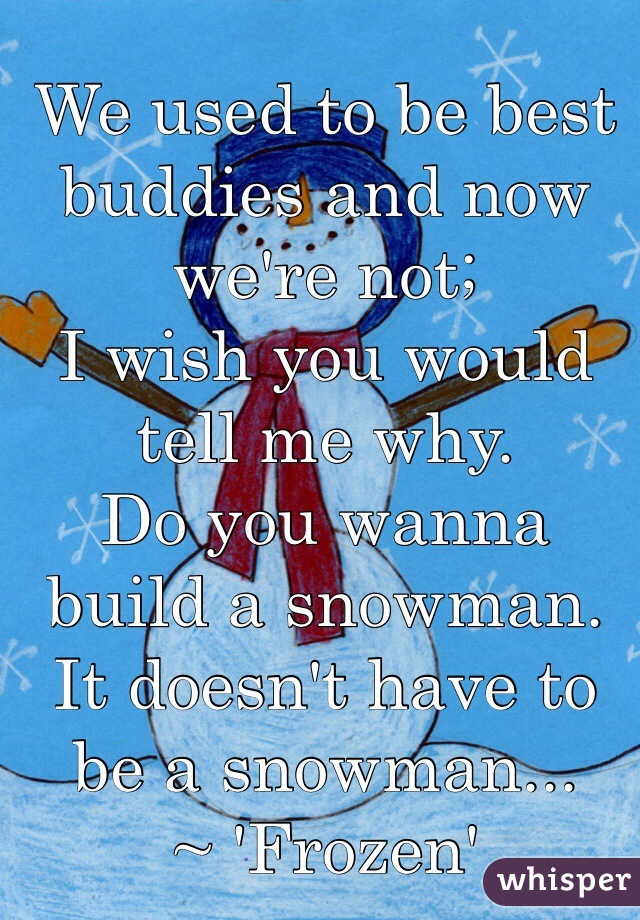 We used to be best buddies and now we're not; I wish you would tell me why. Do you wanna build a snowman.  It doesn't have to be a snowman... ~ 'Frozen'