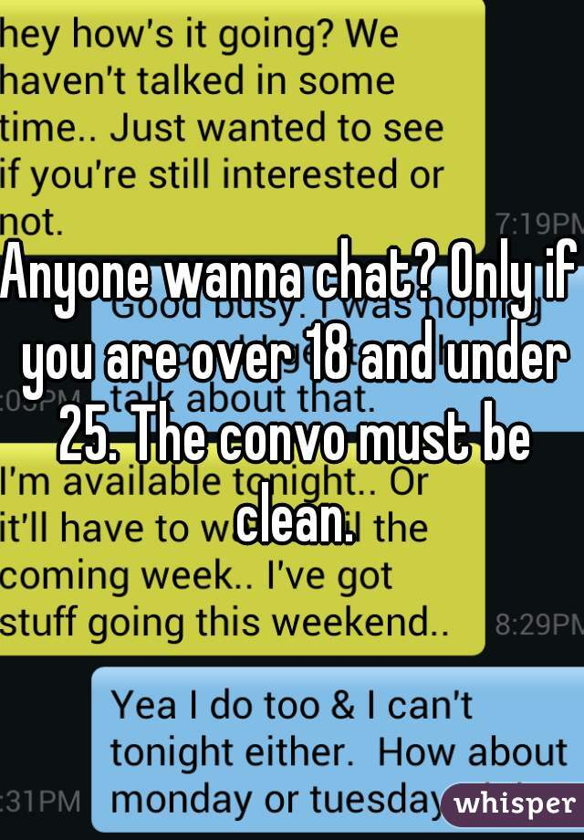 Anyone wanna chat? Only if you are over 18 and under 25. The convo must be clean.