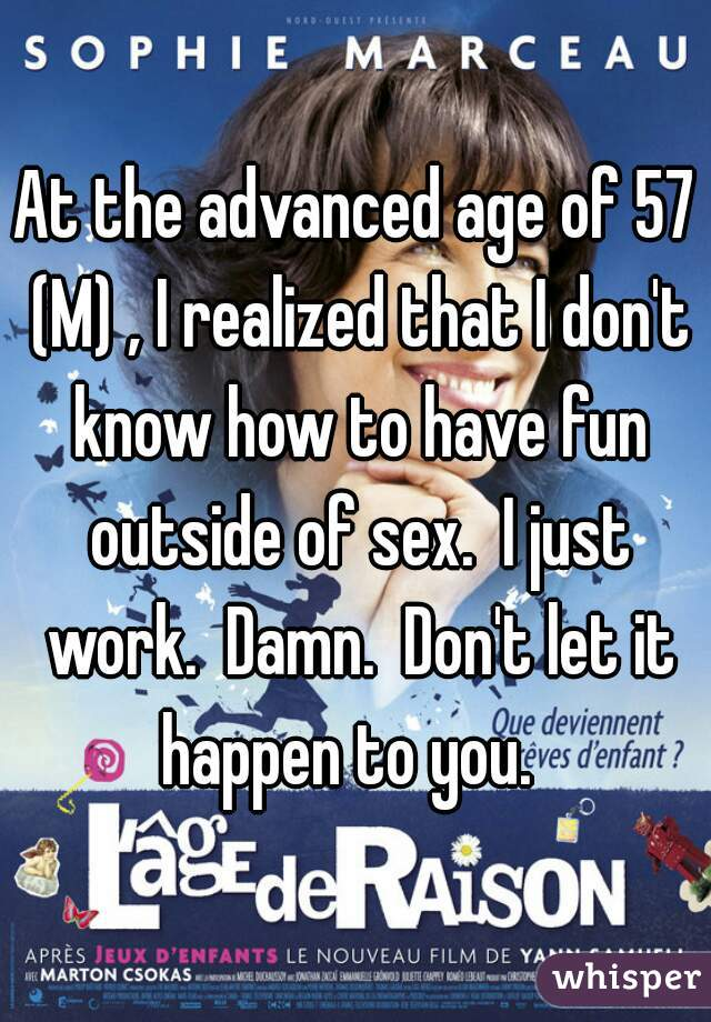 At the advanced age of 57 (M) , I realized that I don't know how to have fun outside of sex.  I just work.  Damn.  Don't let it happen to you.