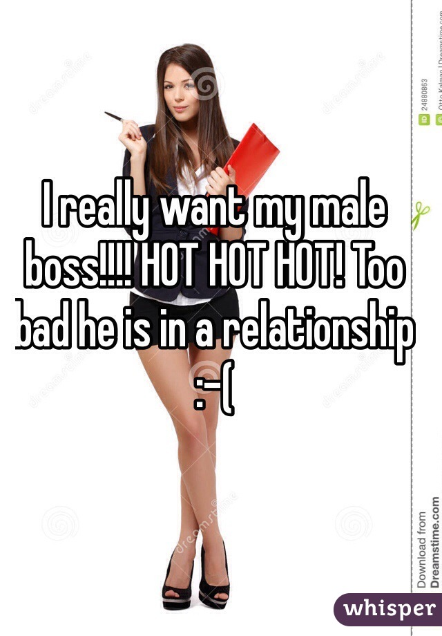 I really want my male boss!!!! HOT HOT HOT! Too bad he is in a relationship :-(