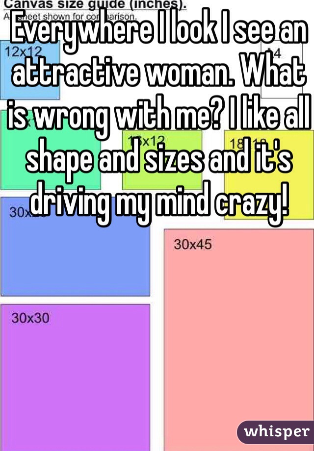 Everywhere I look I see an attractive woman. What is wrong with me? I like all shape and sizes and it's driving my mind crazy!