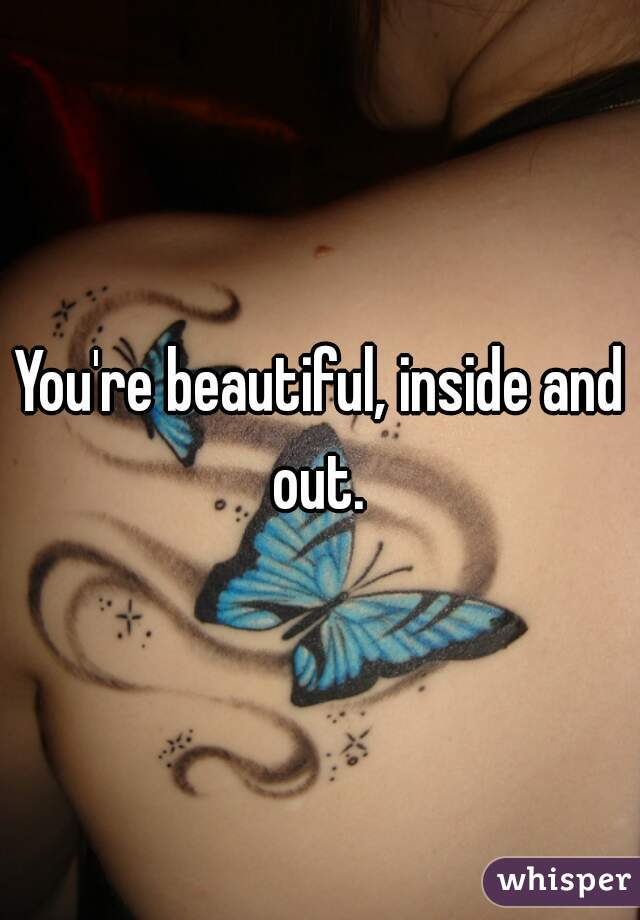 You're beautiful, inside and out.