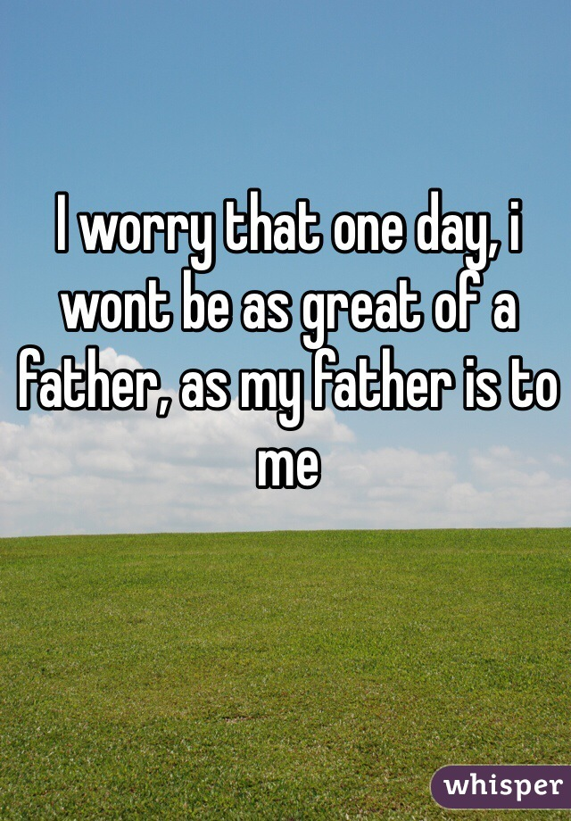 I worry that one day, i wont be as great of a father, as my father is to me