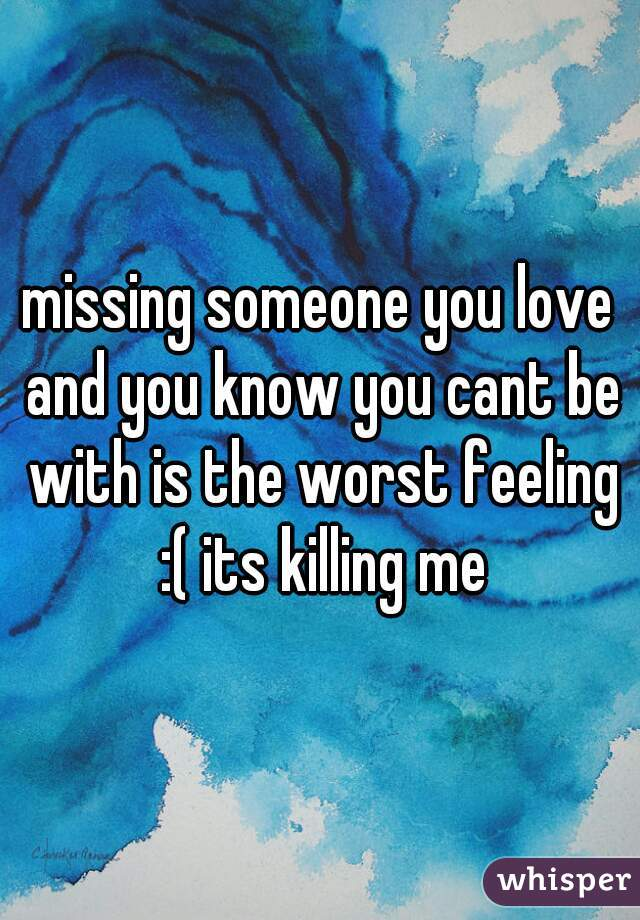 missing someone you love and you know you cant be with is the worst feeling :( its killing me
