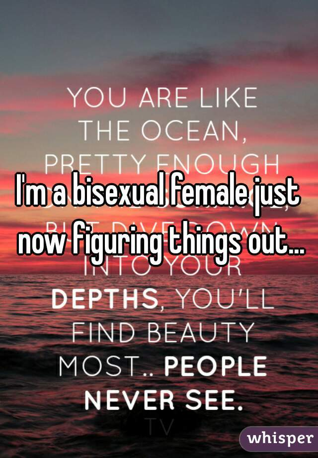 I'm a bisexual female just now figuring things out...
