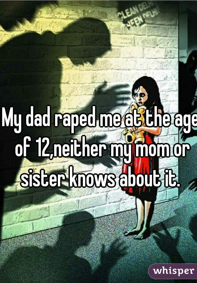 My dad raped me at the age of 12,neither my mom or sister knows about it.