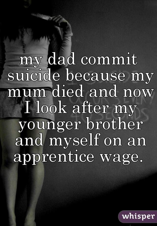 my dad commit suicide because my mum died and now I look after my younger brother and myself on an apprentice wage.