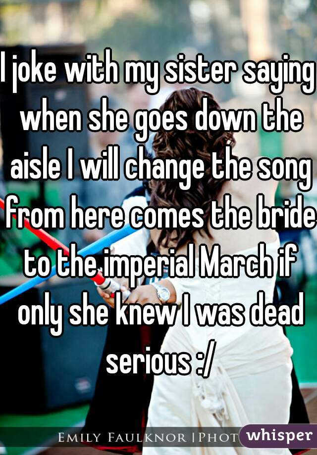 I joke with my sister saying when she goes down the aisle I will change the song from here comes the bride to the imperial March if only she knew I was dead serious :/