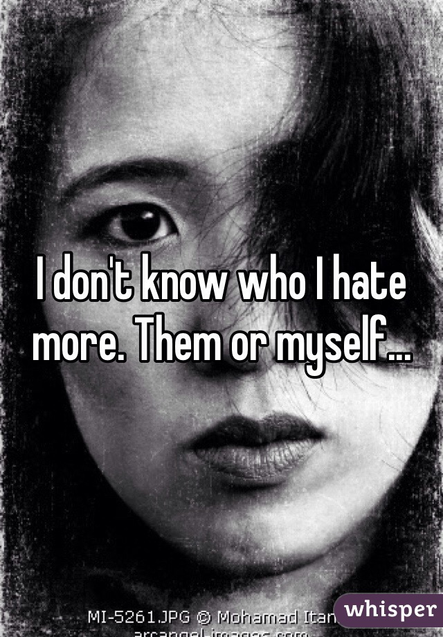 I don't know who I hate more. Them or myself...