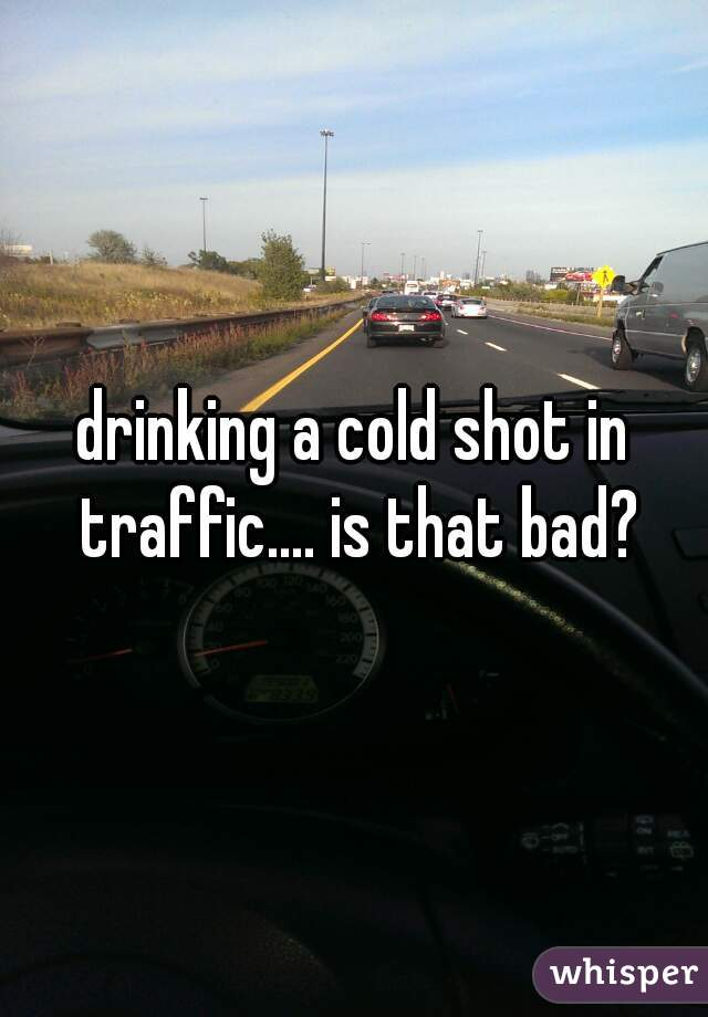 drinking a cold shot in traffic.... is that bad?