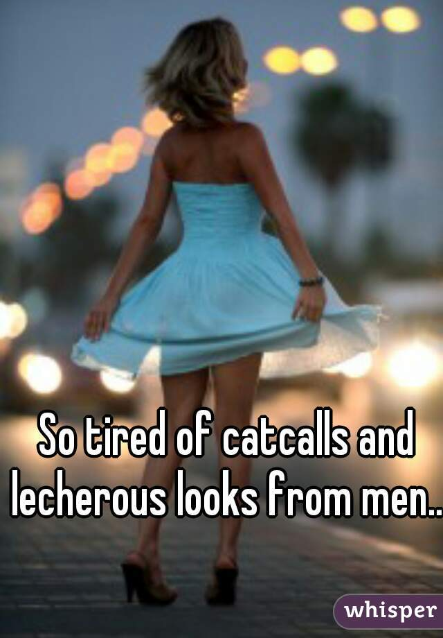 So tired of catcalls and lecherous looks from men...