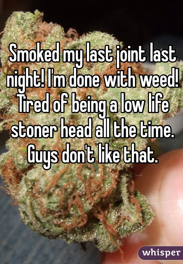 Smoked my last joint last night! I'm done with weed! Tired of being a low life stoner head all the time. Guys don't like that.