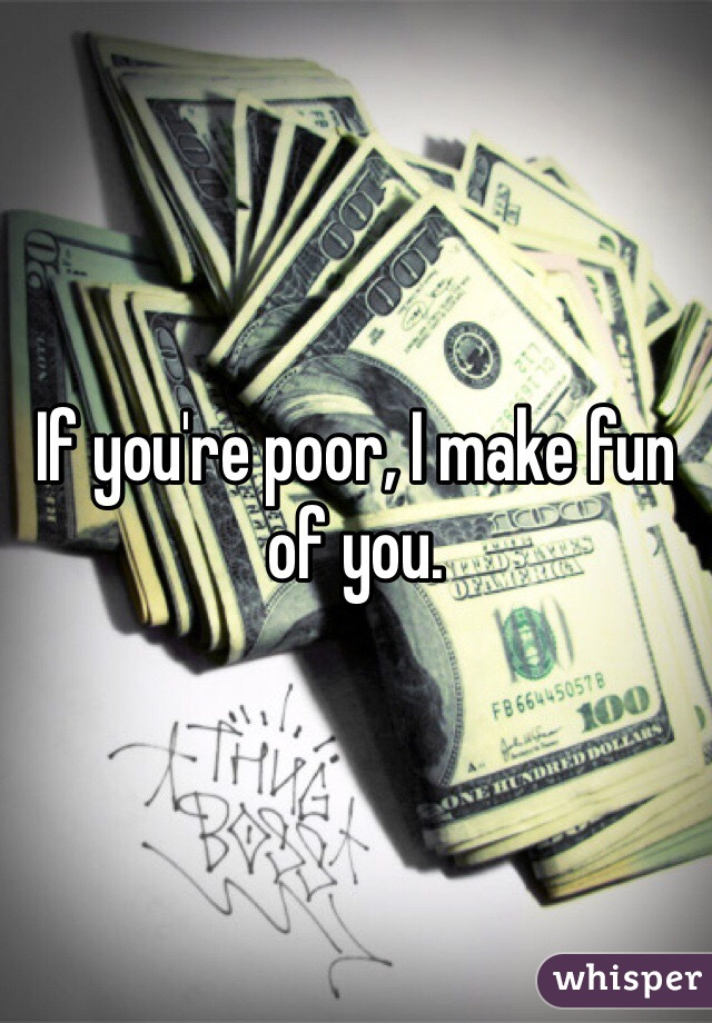 If you're poor, I make fun of you.