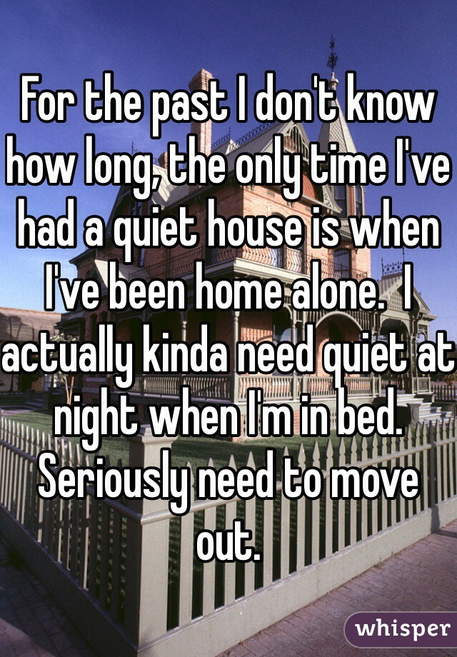 For the past I don't know how long, the only time I've had a quiet house is when I've been home alone.  I actually kinda need quiet at night when I'm in bed. Seriously need to move out.