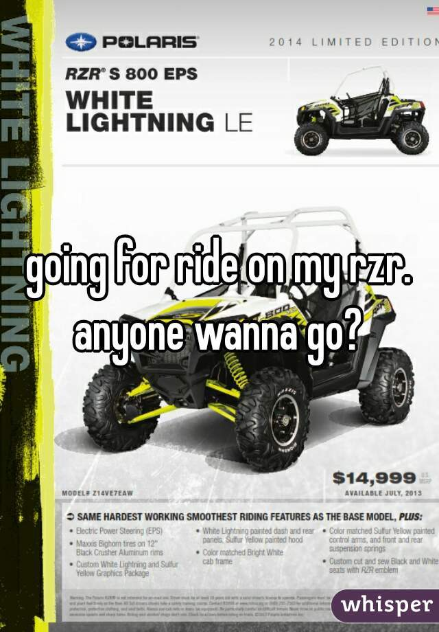 going for ride on my rzr. anyone wanna go?