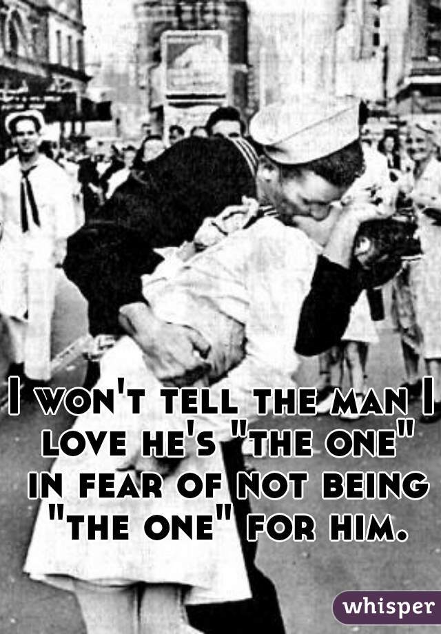 """I won't tell the man I love he's """"the one"""" in fear of not being """"the one"""" for him."""