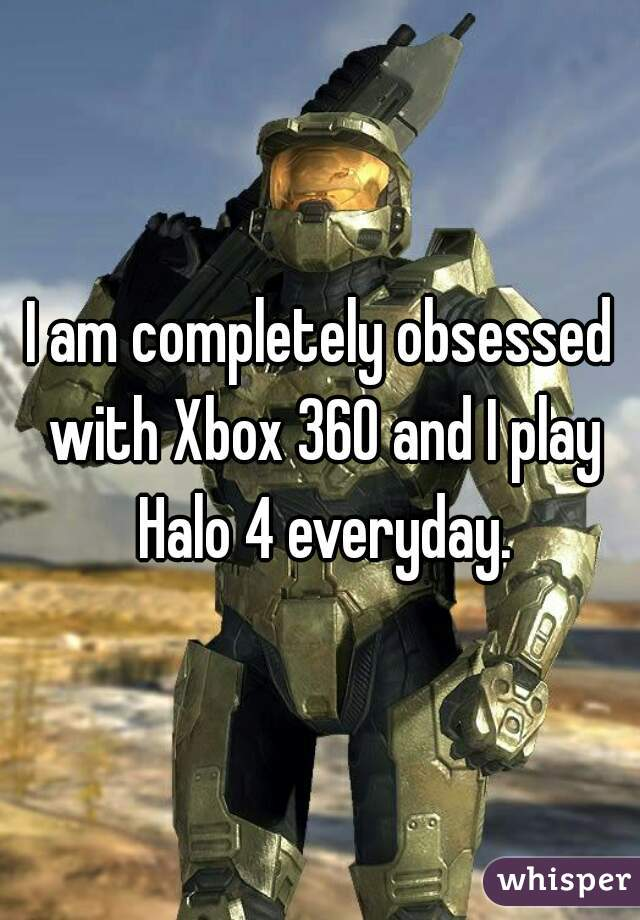 I am completely obsessed with Xbox 360 and I play Halo 4 everyday.