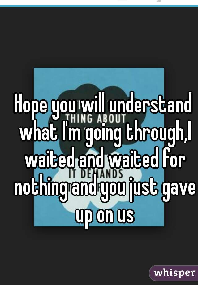 Hope you will understand what I'm going through,I waited and waited for nothing and you just gave up on us
