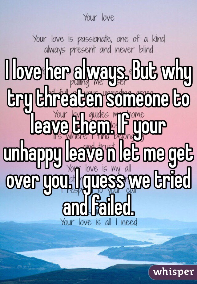 I love her always. But why try threaten someone to leave them. If your unhappy leave n let me get over you. I guess we tried and failed.