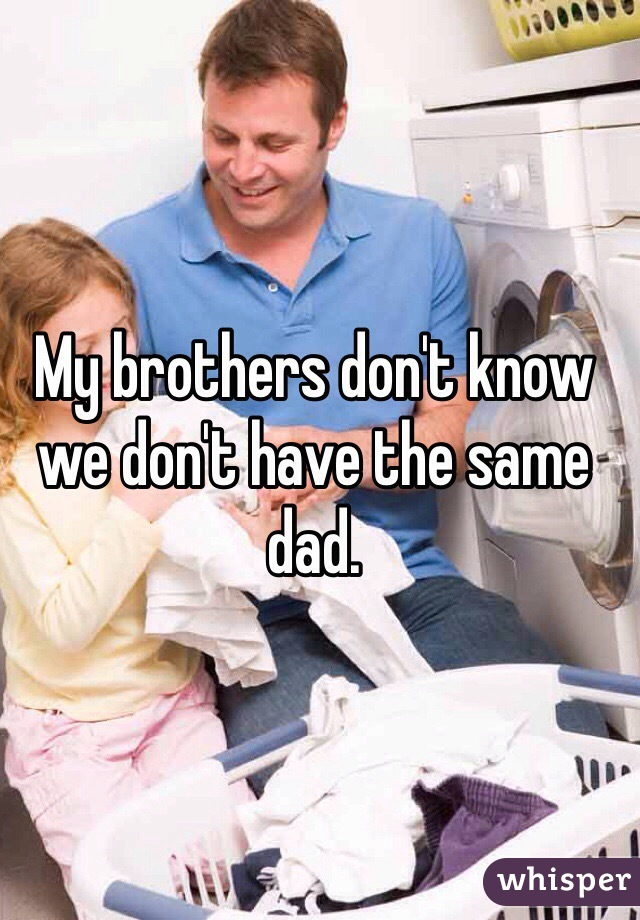 My brothers don't know we don't have the same dad.