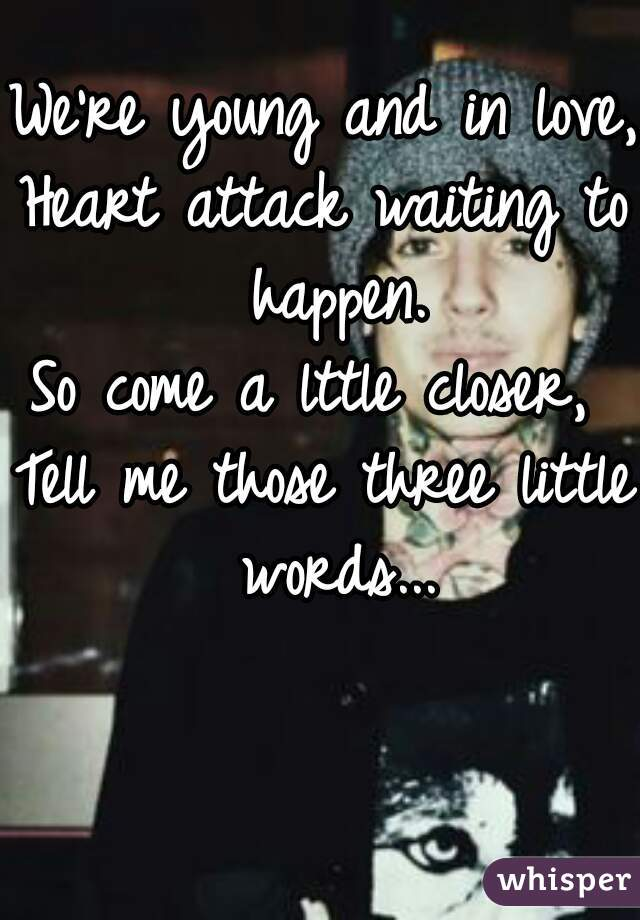 We're young and in love,  Heart attack waiting to happen. So come a lttle closer,  Tell me those three little words...
