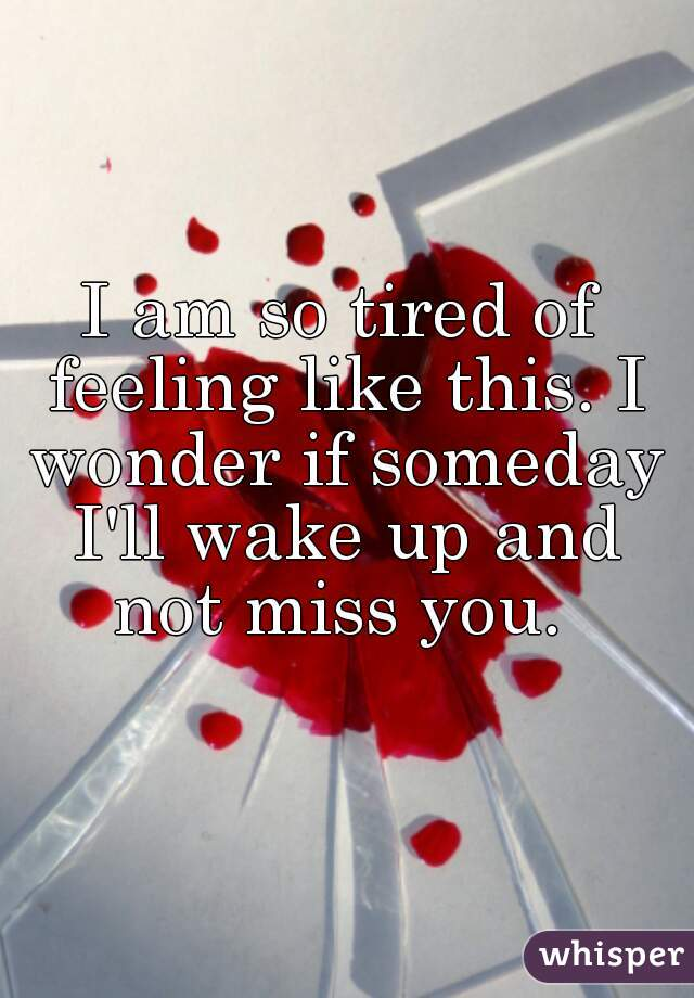 I am so tired of feeling like this. I wonder if someday I'll wake up and not miss you.
