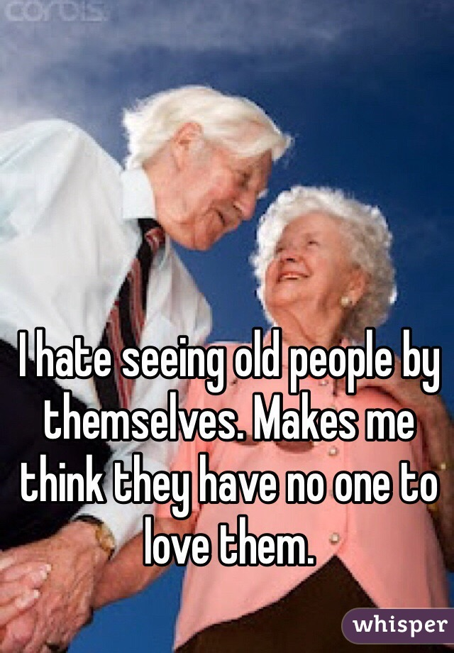 I hate seeing old people by themselves. Makes me think they have no one to love them.