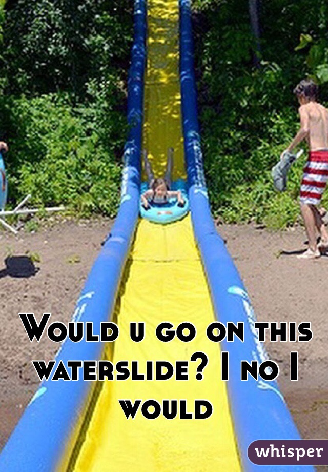 Would u go on this waterslide? I no I would