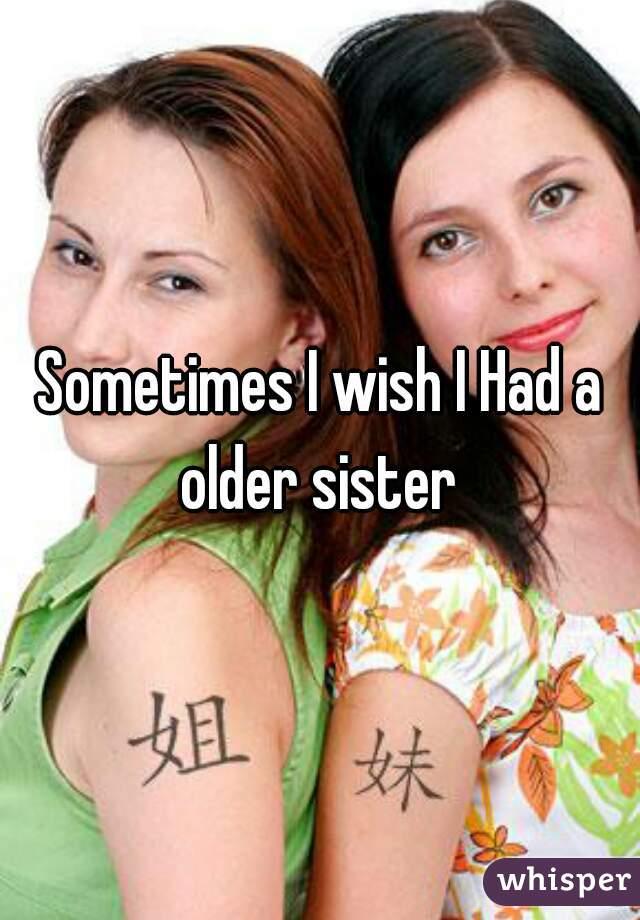Sometimes I wish I Had a older sister
