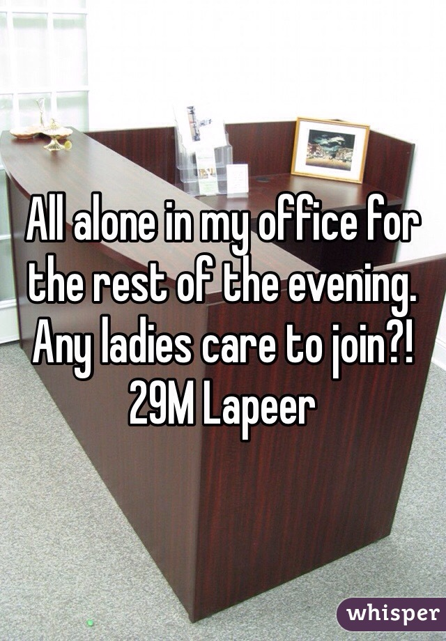 All alone in my office for the rest of the evening. Any ladies care to join?! 29M Lapeer