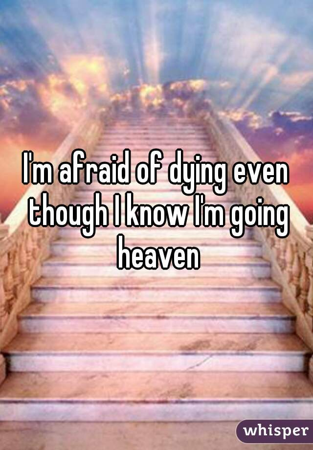 I'm afraid of dying even though I know I'm going heaven