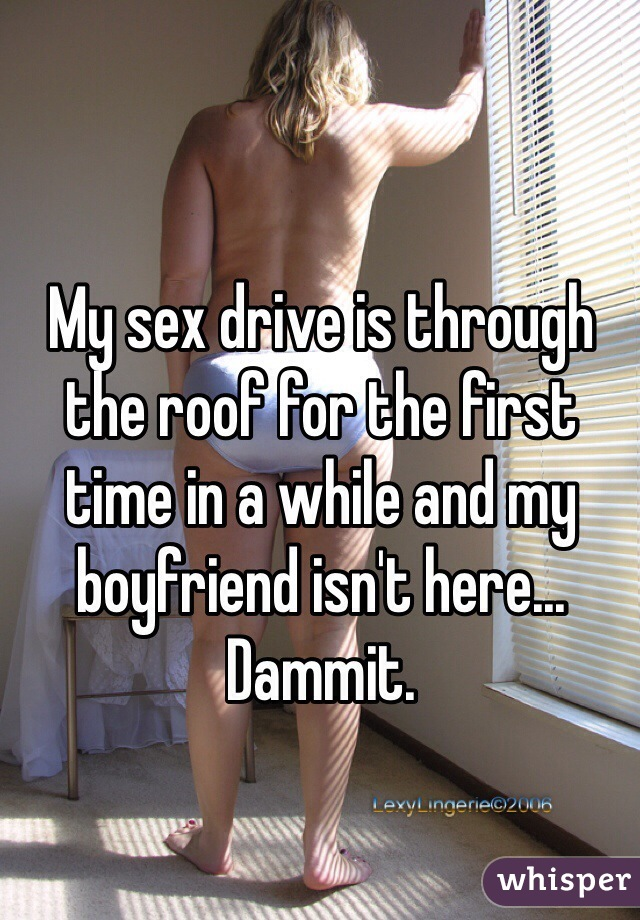 My sex drive is through the roof for the first time in a while and my boyfriend isn't here... Dammit.