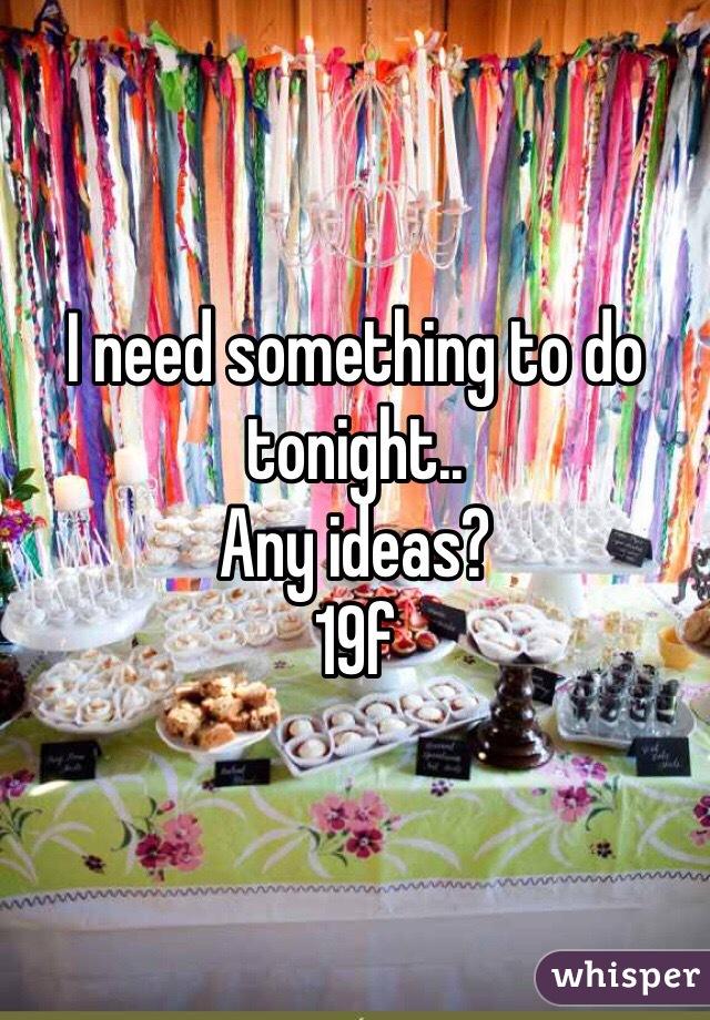 I need something to do tonight.. Any ideas? 19f