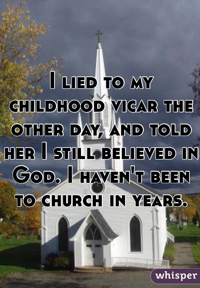 I lied to my childhood vicar the other day, and told her I still believed in God. I haven't been to church in years.