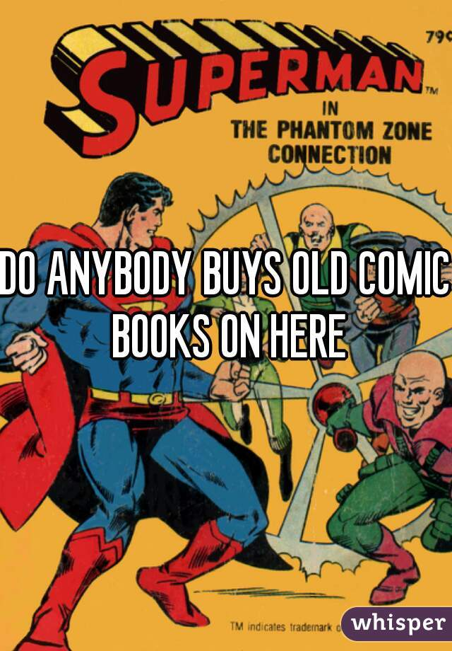 DO ANYBODY BUYS OLD COMIC BOOKS ON HERE