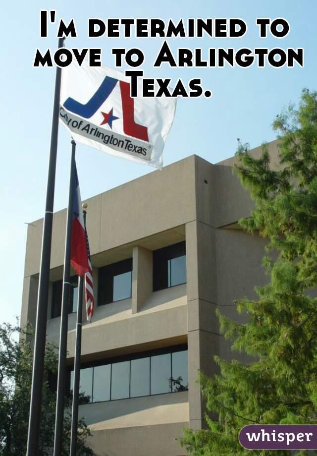 I'm determined to move to Arlington Texas.