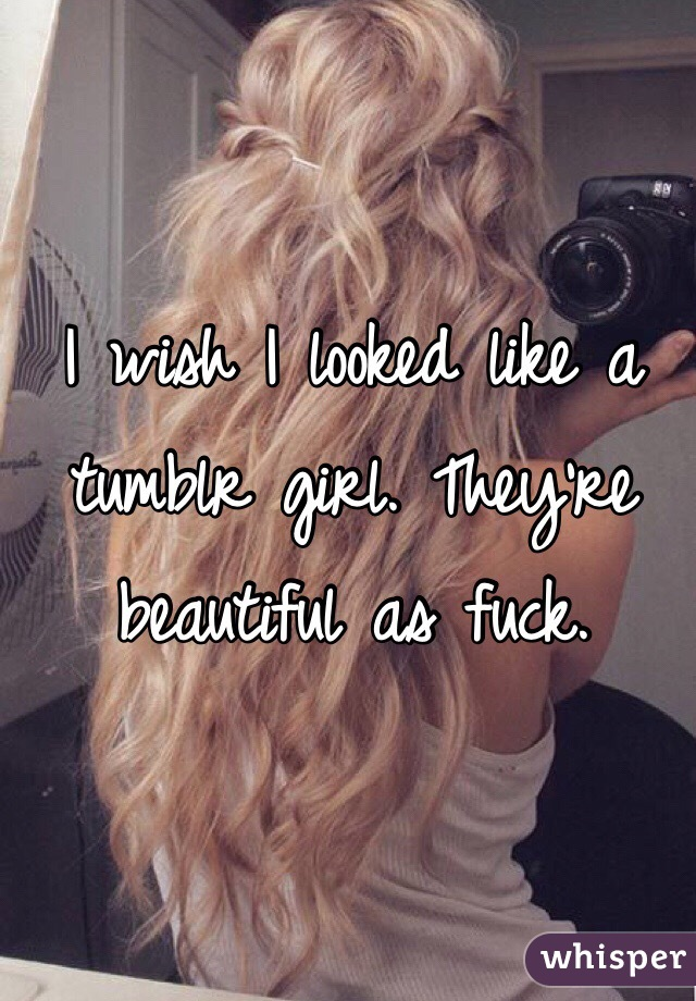 I wish I looked like a tumblr girl. They're beautiful as fuck.
