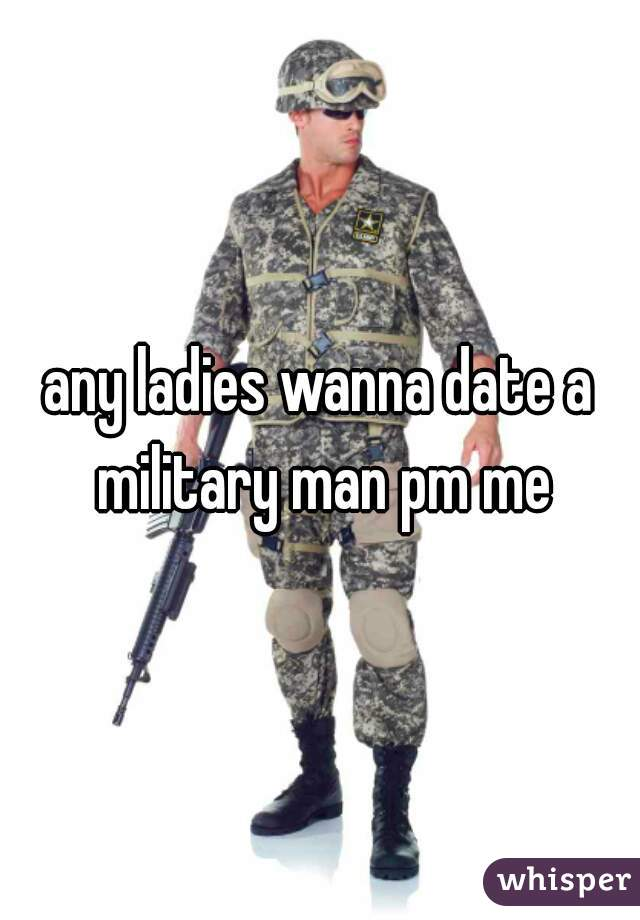 any ladies wanna date a military man pm me