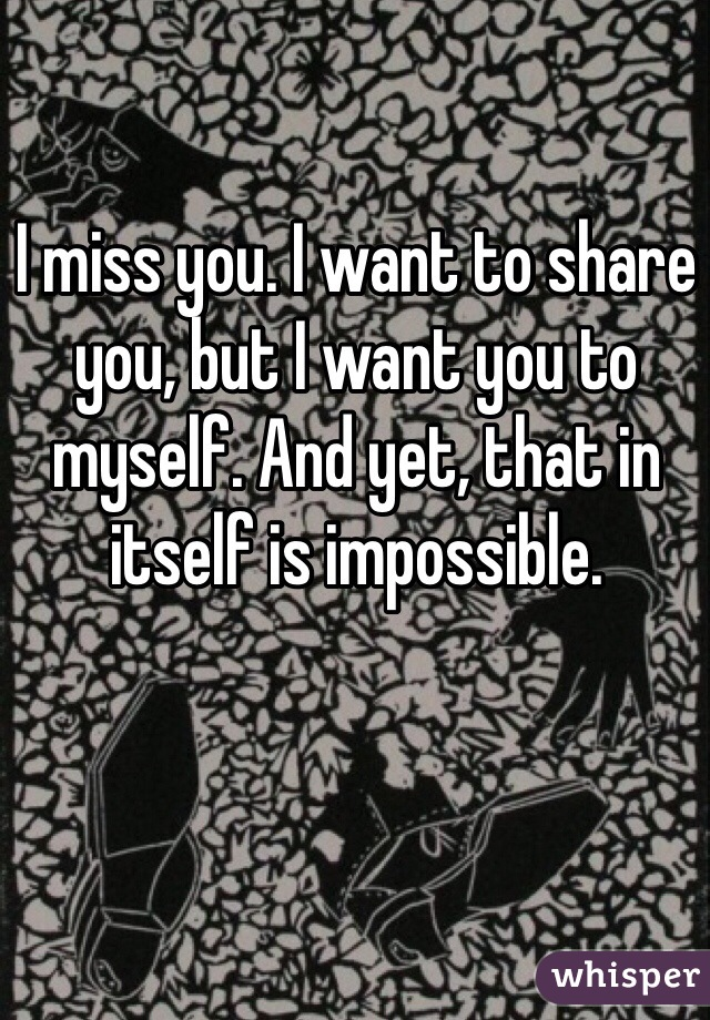 I miss you. I want to share you, but I want you to myself. And yet, that in itself is impossible.