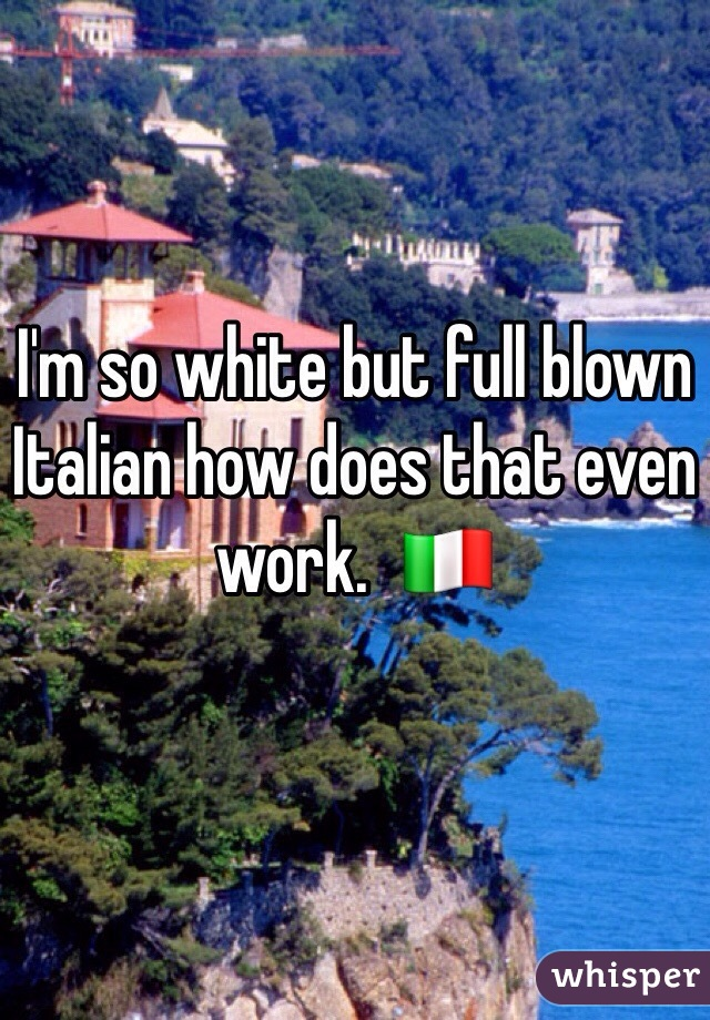 I'm so white but full blown Italian how does that even work.  🇮🇹
