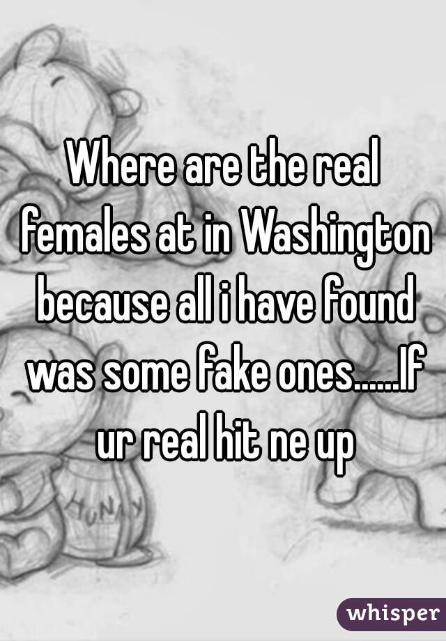 Where are the real females at in Washington because all i have found was some fake ones......If ur real hit ne up