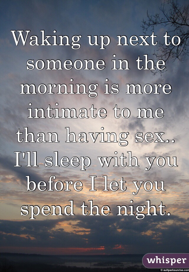 Waking up next to someone in the morning is more intimate to me than having sex.. I'll sleep with you before I let you spend the night.